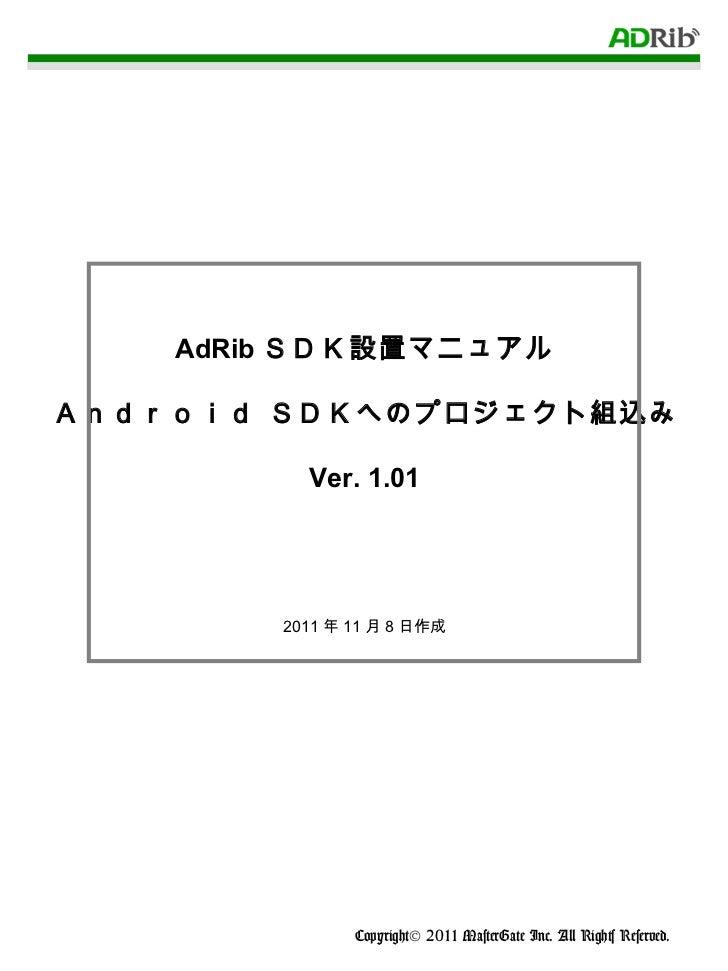 AdRib SDK設置マニュアル Android SDKへのプロジェクト組込み Ver. 1.01 2011 年 11 月 8 日作成 Copyright© 2011 MasterGate Inc. All Rights Reserved.
