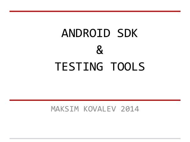 ANDROID SDK & TESTING TOOLS MAKSIM KOVALEV 2014