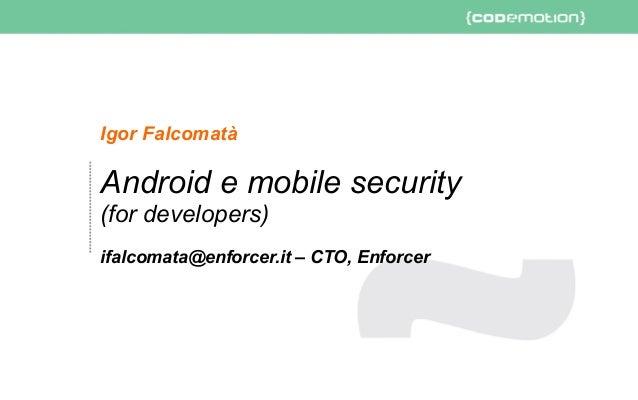 Android e mobile security (for developers) - ifalcomata@enforcer.it – CTO, Enforcer - Slide 1/43 Igor Falcomatà Android e ...