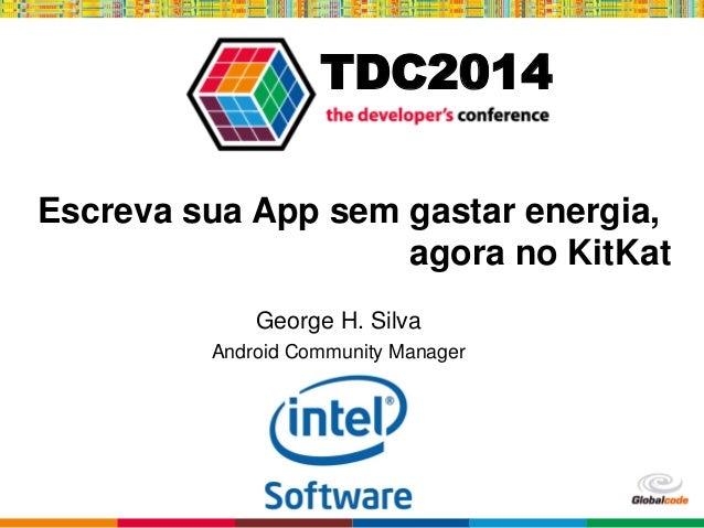 Globalcode – Open4education TDC2014 Escreva sua App sem gastar energia, agora no KitKat George H. Silva Android Community ...