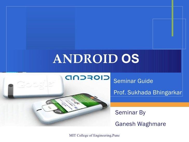 ANDROID  OS Seminar By  Ganesh Waghmare Seminar Guide Prof. Sukhada Bhingarkar