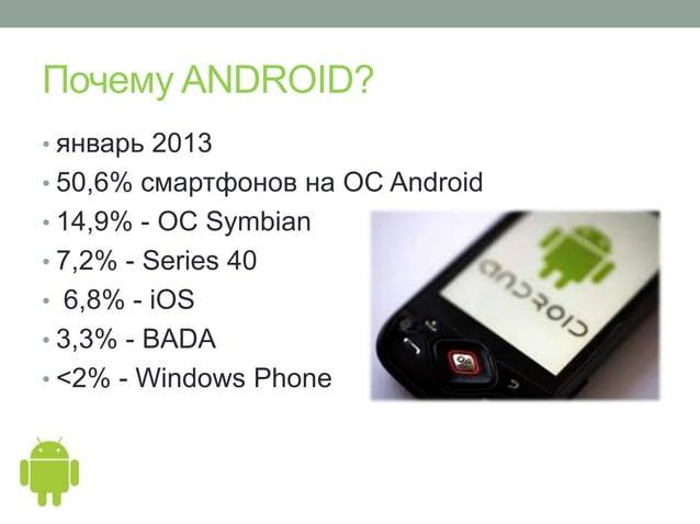 Почему ANDROID?• январь 2013• 50,6% смартфонов на ОС Android• 14,9% - ОС Symbian• 7,2% - Series 40• 6,8% - iOS• 3,3% - BAD...