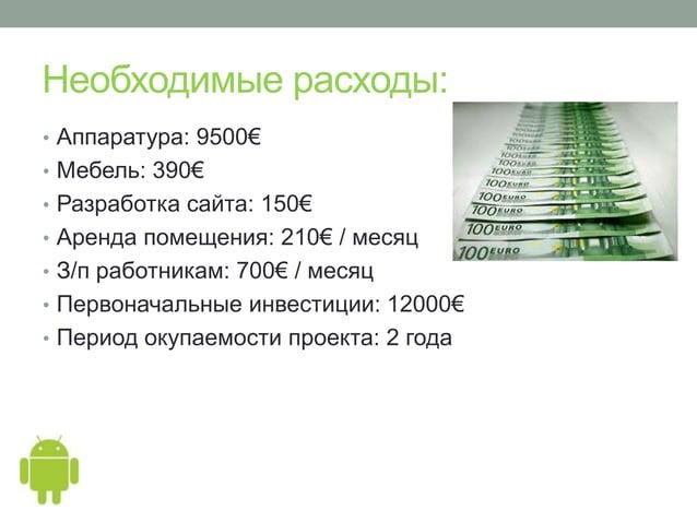 Необходимые расходы:• Аппаратура: 9500€• Мебель: 390€• Разработка сайта: 150€• Аренда помещения: 210€ / месяц• З/п работни...