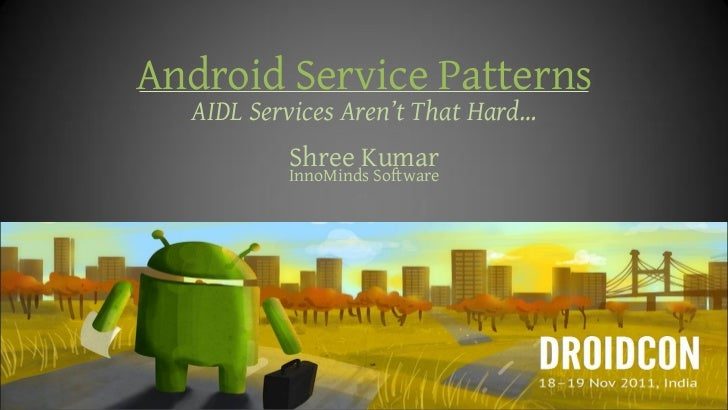 Android Service Patterns  AIDL Services Aren't That Hard…          Shree Kumar          InnoMinds Software