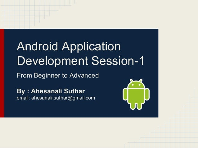 Android Application Development Session-1 From Beginner to Advanced By : Ahesanali Suthar email: ahesanali.suthar@gmail.co...