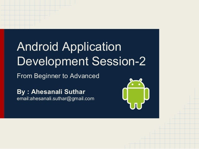 Android Application Development Session-2 From Beginner to Advanced By : Ahesanali Suthar email:ahesanali.suthar@gmail.com