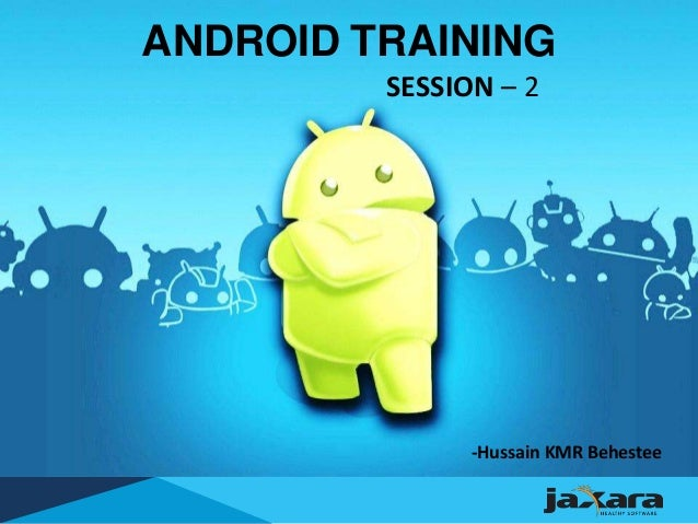 ANDROID TRAINING SESSION – 2 -Hussain KMR Behestee