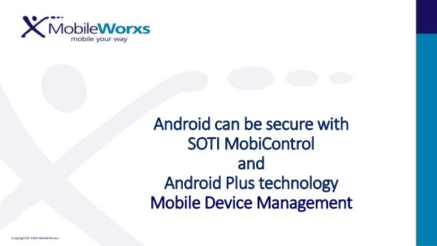 Copyright © 2014 MobileWorxs Android can be secure with SOTI MobiControl and Android Plus technology Mobile Device Managem...