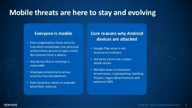 Confidential - Sophos internal and partners only 1 Mobile threats are here to stay and evolving Everyone is mobile • Every...