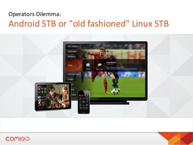 """Operators Dilemma:  Android STB or """"old fashioned"""" Linux STB"""