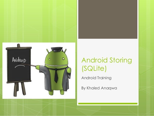 Android Storing (SQLite) Android Training By Khaled Anaqwa
