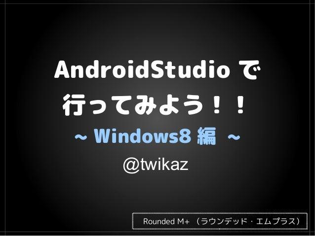 AndroidStudio で 行ってみよう!! ~ Windows8 編 ~ Rounded M+ (ラウンデッド・エムプラス) @twikaz