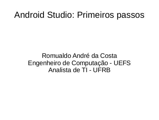 Android Studio: Primeiros passos Romualdo André da Costa Engenheiro de Computação - UEFS Analista de TI - UFRB