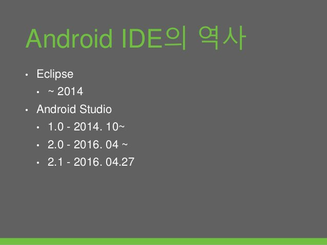 Android IDE의 역사 • Eclipse • ~ 2014 • Android Studio • 1.0 - 2014. 10~ • 2.0 - 2016. 04 ~ • 2.1 - 2016. 04.27