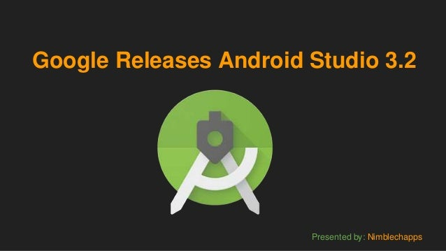Google Releases Android Studio 3.2 Presented by: Nimblechapps
