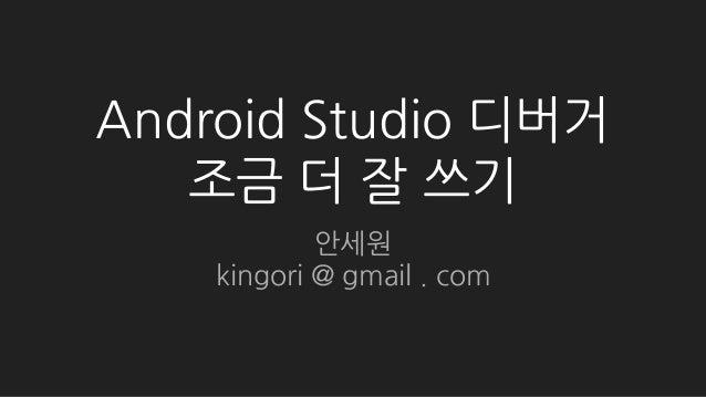 Android Studio 디버거 조금 더 잘 쓰기 안세원 kingori @ gmail . com