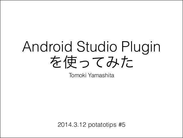 Android Studio Plugin を使ってみた Tomoki Yamashita 2014.3.12 potatotips #5
