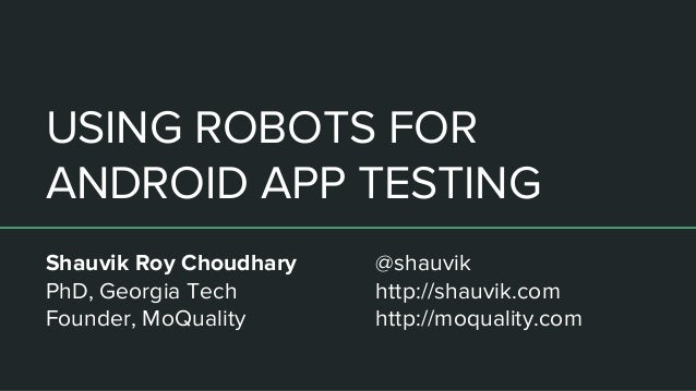USING ROBOTS FOR ANDROID APP TESTING Shauvik Roy Choudhary PhD, Georgia Tech Founder, MoQuality @shauvik http://shauvik.co...