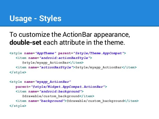 """Usage - Styles To customize the ActionBar appearance, double-set each attribute in the theme. <style name=""""AppTheme"""" paren..."""