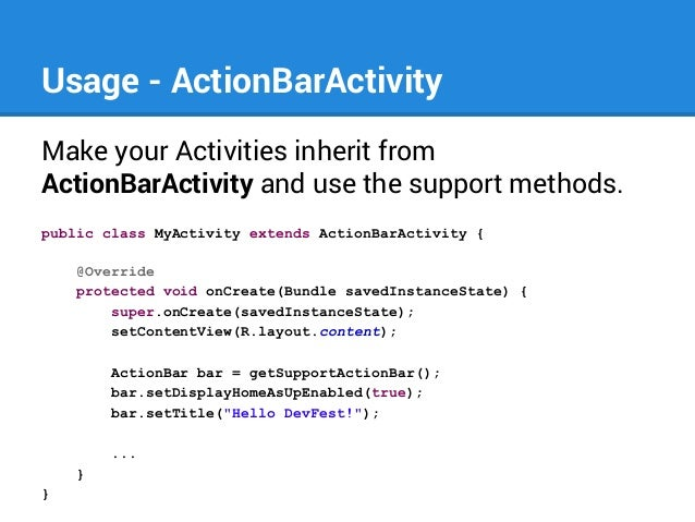 Usage - ActionBarActivity Make your Activities inherit from ActionBarActivity and use the support methods. public class My...
