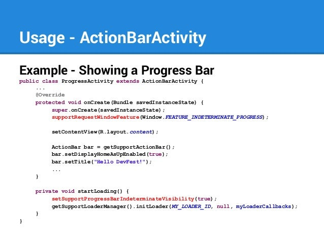 Usage - ActionBarActivity Example - Showing a Progress Bar public class ProgressActivity extends ActionBarActivity { ... @...