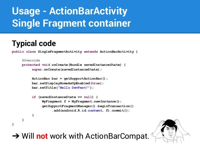 Usage - ActionBarActivity Single Fragment container Typical code public class SingleFragmentActivity extends ActionBarActi...