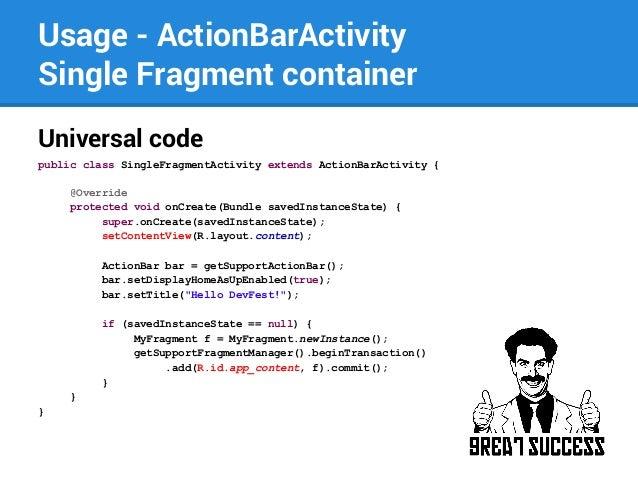 Usage - ActionBarActivity Single Fragment container Universal code public class SingleFragmentActivity extends ActionBarAc...