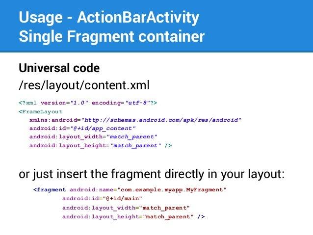 "Usage - ActionBarActivity Single Fragment container Universal code /res/layout/content.xml <?xml version=""1.0"" encoding=""u..."