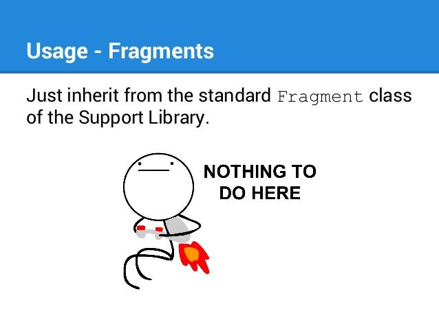 Usage - Fragments Just inherit from the standard Fragment class of the Support Library.