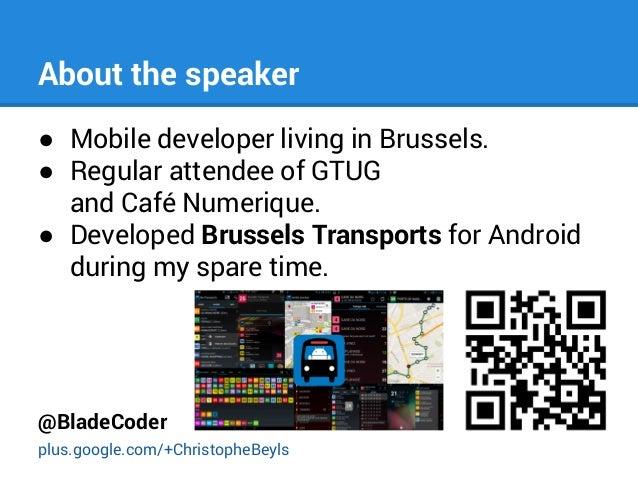 About the speaker ● Mobile developer living in Brussels. ● Regular attendee of GTUG and Café Numerique. ● Developed Brusse...