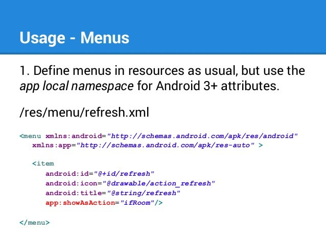 Usage - Menus 1. Define menus in resources as usual, but use the app local namespace for Android 3+ attributes. /res/menu/...