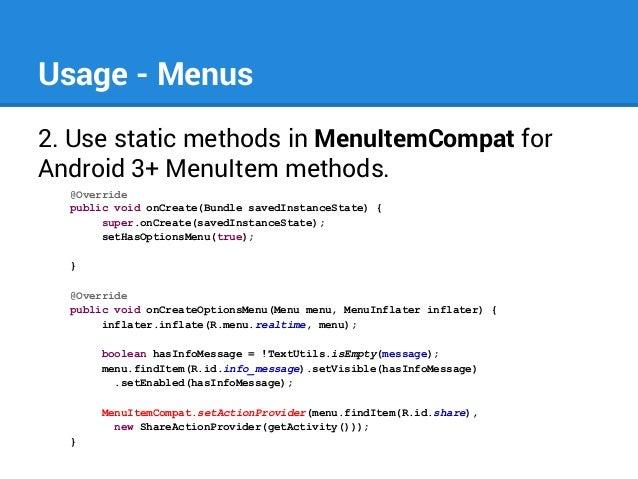 Usage - Menus 2. Use static methods in MenuItemCompat for Android 3+ MenuItem methods. @Override public void onCreate(Bund...