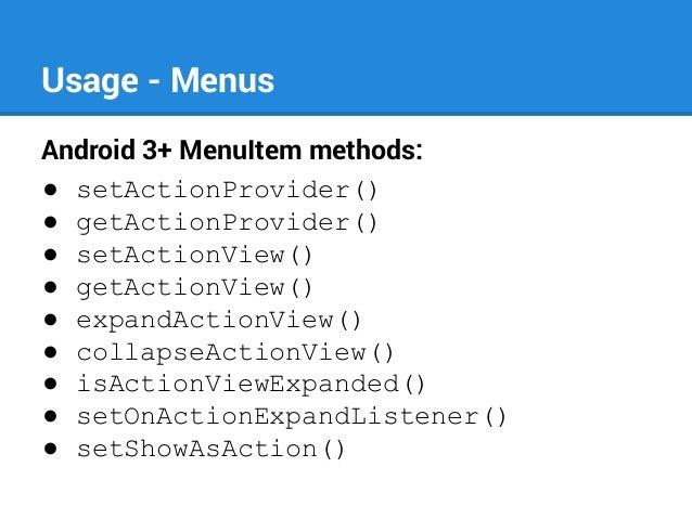 Usage - Menus Android 3+ MenuItem methods: ● setActionProvider() ● getActionProvider() ● setActionView() ● getActionView()...