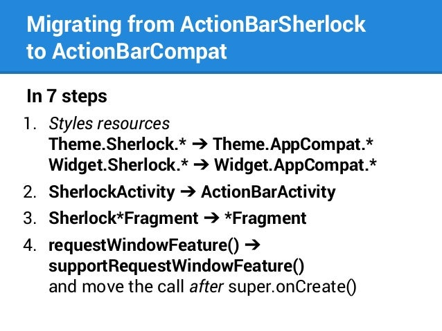 Migrating from ActionBarSherlock to ActionBarCompat In 7 steps 1. Styles resources Theme.Sherlock.* ➔ Theme.AppCompat.* Wi...