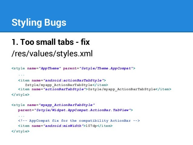 """Styling Bugs 1. Too small tabs - fix /res/values/styles.xml <style name=""""AppTheme"""" parent=""""@style/Theme.AppCompat""""> ... <i..."""