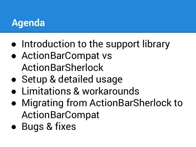 Agenda ● Introduction to the support library ● ActionBarCompat vs ActionBarSherlock ● Setup & detailed usage ● Limitations...