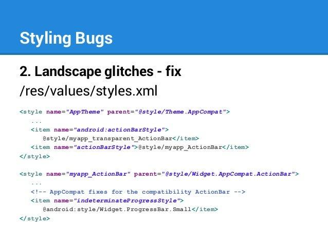 "Styling Bugs 2. Landscape glitches - fix /res/values/styles.xml <style name=""AppTheme"" parent=""@style/Theme.AppCompat""> ....."