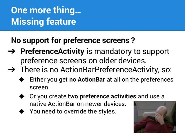 One more thing… Missing feature No support for preference screens ? ➔ PreferenceActivity is mandatory to support preferenc...