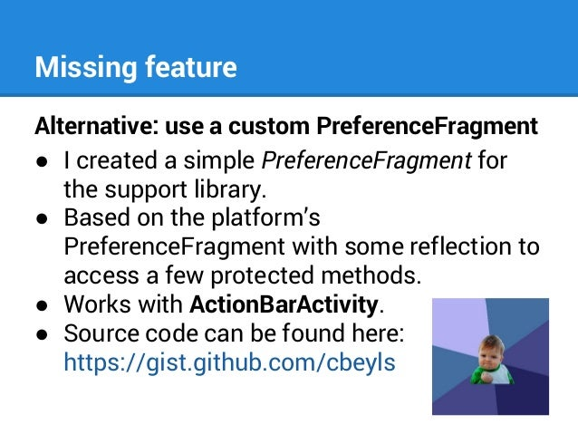 Missing feature Alternative: use a custom PreferenceFragment ● I created a simple PreferenceFragment for the support libra...