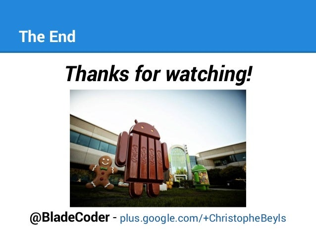 The End  Thanks for watching!  @BladeCoder - plus.google.com/+ChristopheBeyls