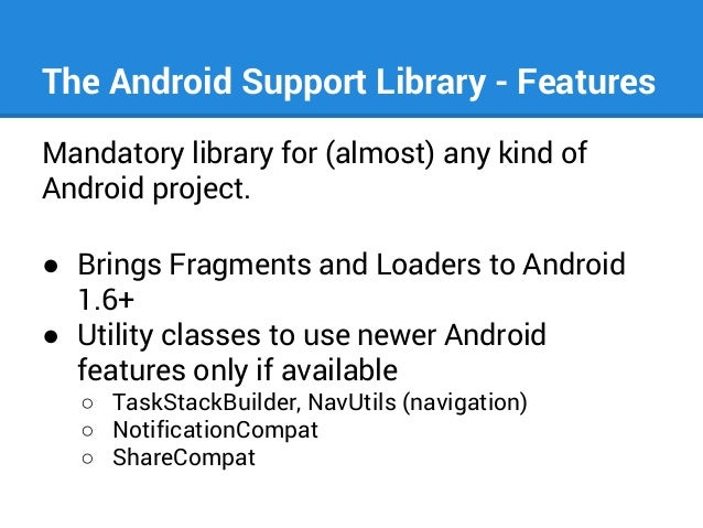 The Android Support Library - Features Mandatory library for (almost) any kind of Android project. ● Brings Fragments and ...