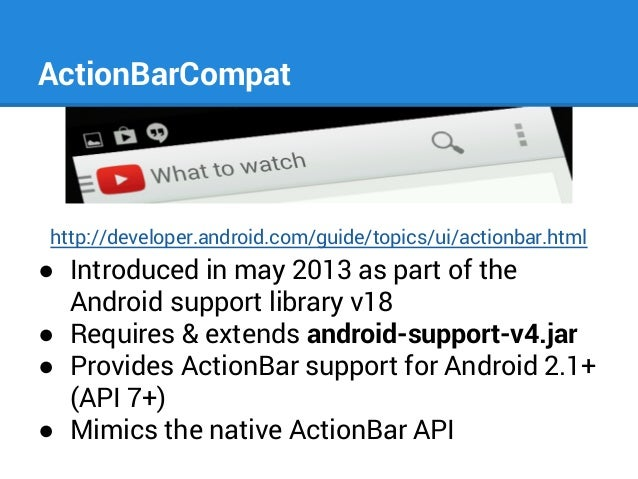 ActionBarCompat  http://developer.android.com/guide/topics/ui/actionbar.html  ● Introduced in may 2013 as part of the Andr...