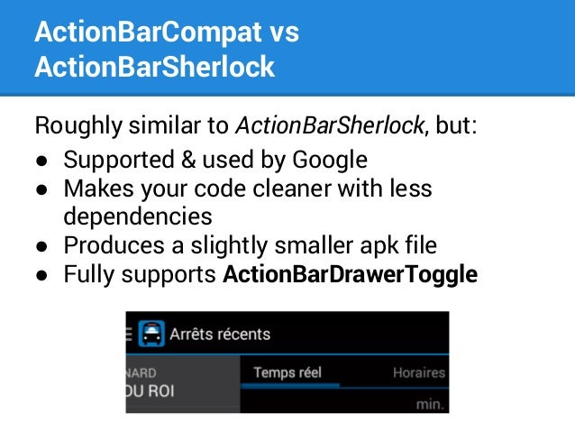 ActionBarCompat vs ActionBarSherlock Roughly similar to ActionBarSherlock, but: ● Supported & used by Google ● Makes your ...