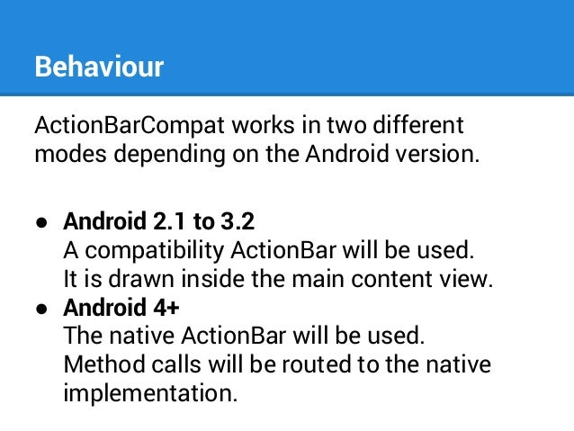 Behaviour ActionBarCompat works in two different modes depending on the Android version. ● Android 2.1 to 3.2 A compatibil...