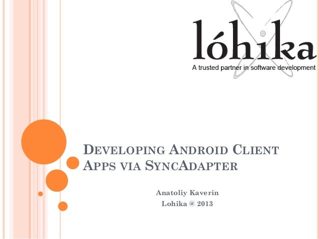 DEVELOPING ANDROID CLIENT APPS VIA SYNCADAPTER Anatoliy Kaverin Lohika @ 2013