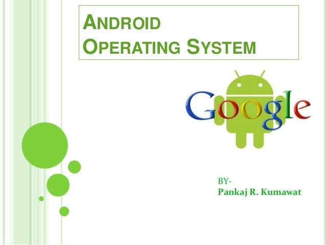 BY- Pankaj R. Kumawat ANDROID OPERATING SYSTEM
