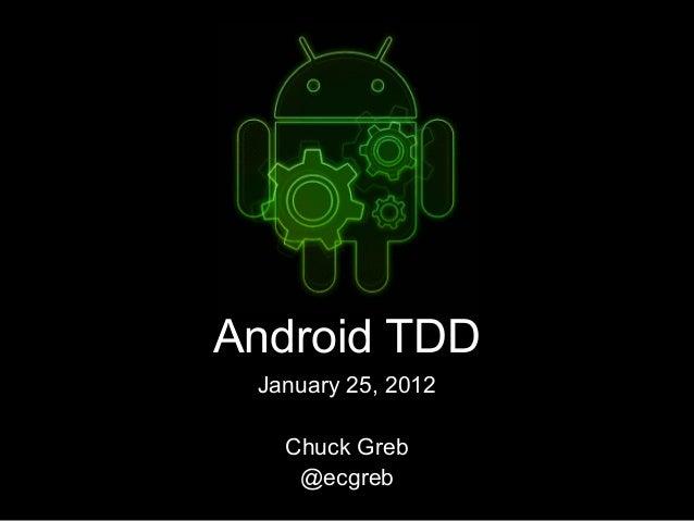 Android TDD January 25, 2012 Chuck Greb @ecgreb