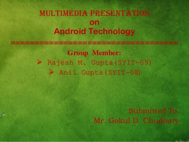 Multimedia Presentation on Android Technology =================================== Group Member:  Rajesh M. Gupta(SYIT-09)...