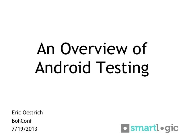 An Overview of Android Testing Eric Oestrich BohConf 7/19/2013