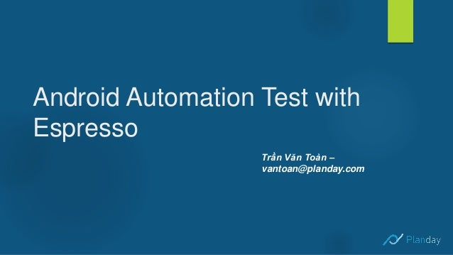 Android Automation Test with Espresso Trần Văn Toàn – vantoan@planday.com